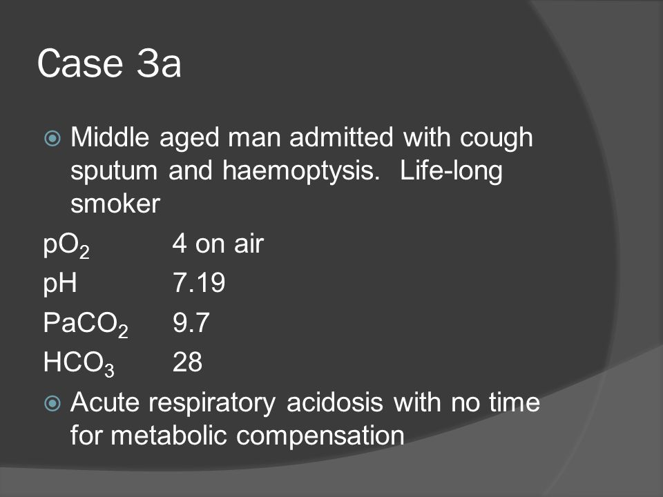 Case 3a Middle aged man admitted with cough sputum and haemoptysis. Life-long smoker pO 2 4 on air pH7.19 PaCO 2 9.7 HCO 3 28 Acute respiratory acidos