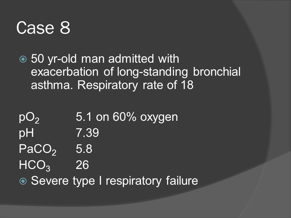 Case 8 50 yr-old man admitted with exacerbation of long-standing bronchial asthma. Respiratory rate of 18 pO 2 5.1 on 60% oxygen pH7.39 PaCO 2 5.8 HCO