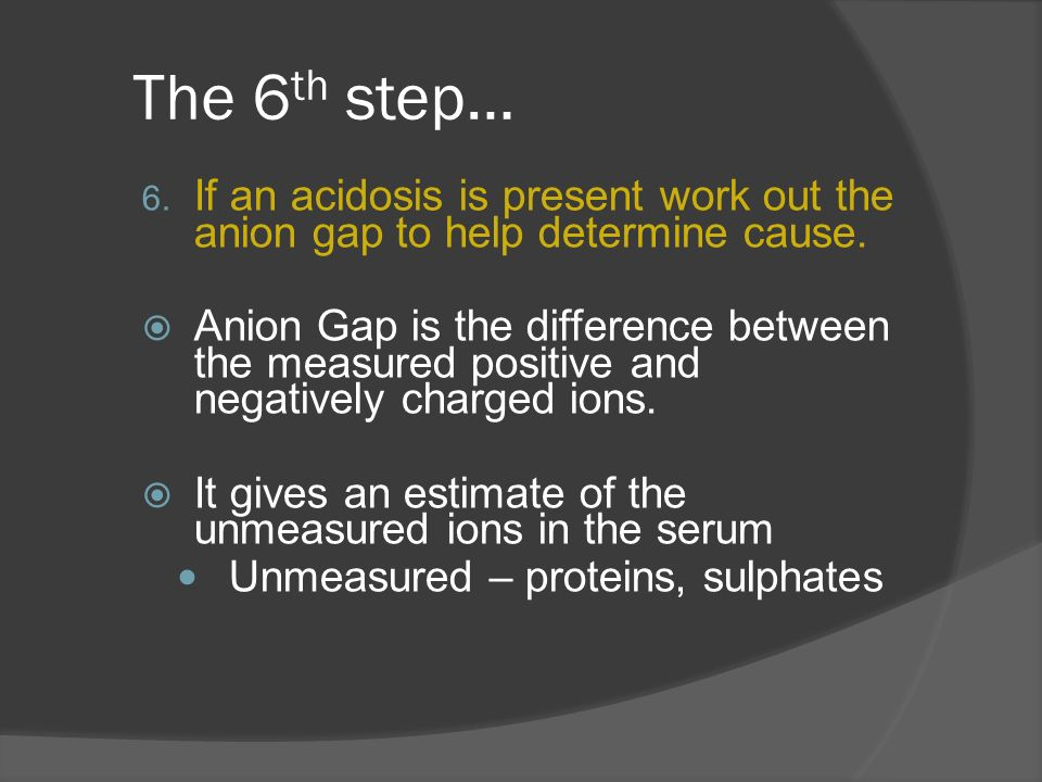 The 6 th step… 6. If an acidosis is present work out the anion gap to help determine cause. Anion Gap is the difference between the measured positive