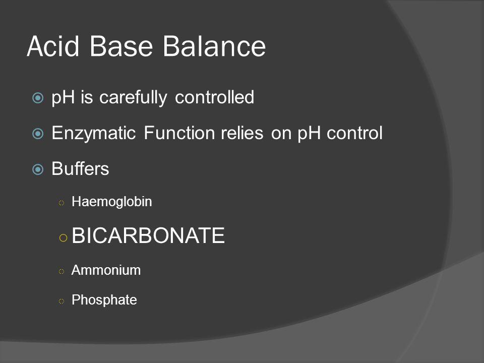Acid Base Balance pH is carefully controlled Enzymatic Function relies on pH control Buffers Haemoglobin BICARBONATE Ammonium Phosphate