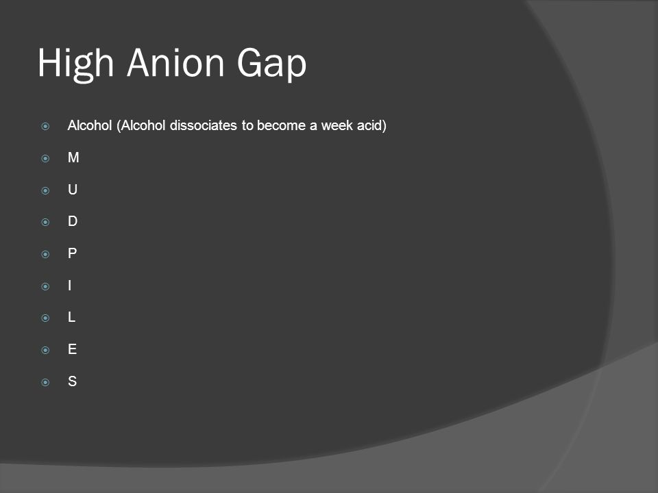 High Anion Gap Alcohol (Alcohol dissociates to become a week acid) M U D P I L E S