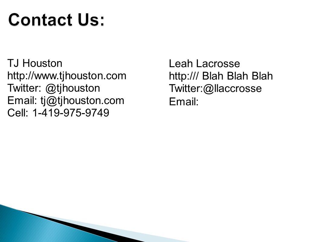 TJ Houston http://www.tjhouston.com Twitter: @tjhouston Email: tj@tjhouston.com Cell: 1-419-975-9749 Leah Lacrosse http:/// Blah Blah Blah Twitter:@llaccrosse Email:
