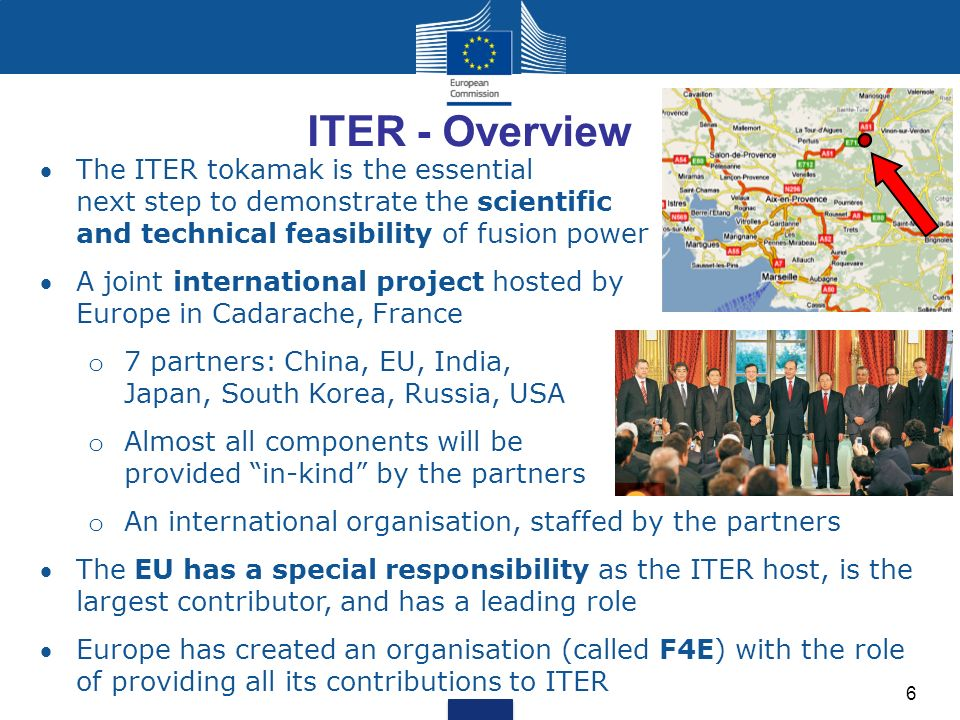 ITER - Overview The ITER tokamak is the essential next step to demonstrate the scientific and technical feasibility of fusion power A joint international project hosted by Europe in Cadarache, France o 7 partners: China, EU, India, Japan, South Korea, Russia, USA o Almost all components will be provided in-kind by the partners o An international organisation, staffed by the partners The EU has a special responsibility as the ITER host, is the largest contributor, and has a leading role Europe has created an organisation (called F4E) with the role of providing all its contributions to ITER 6