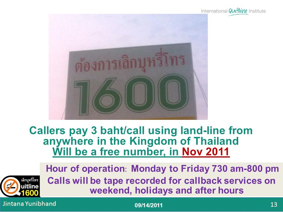 09/14/2011 Callers pay 3 baht/call using land-line from anywhere in the Kingdom of Thailand Will be a free number, in Nov 2011 Hour of operation : Monday to Friday 730 am-800 pm Calls will be tape recorded for callback services on weekend, holidays and after hours 13 Jintana Yunibhand