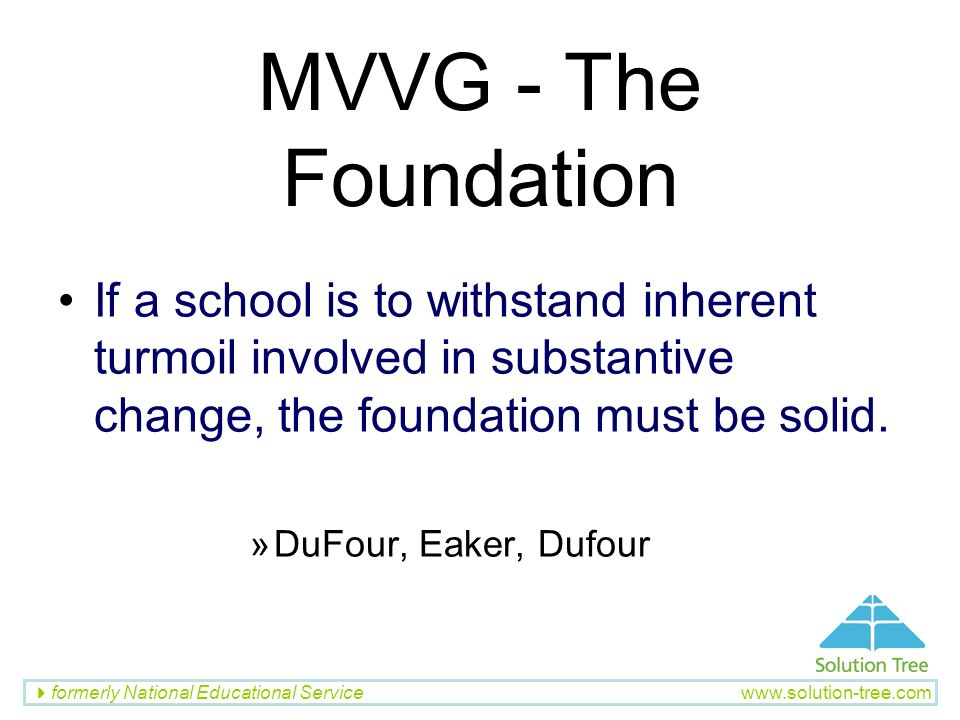 formerly National Educational Service www.solution-tree.com MVVG - The Foundation If a school is to withstand inherent turmoil involved in substantive