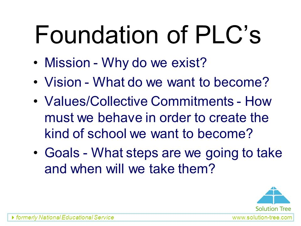 formerly National Educational Service www.solution-tree.com Foundation of PLCs Mission - Why do we exist? Vision - What do we want to become? Values/C