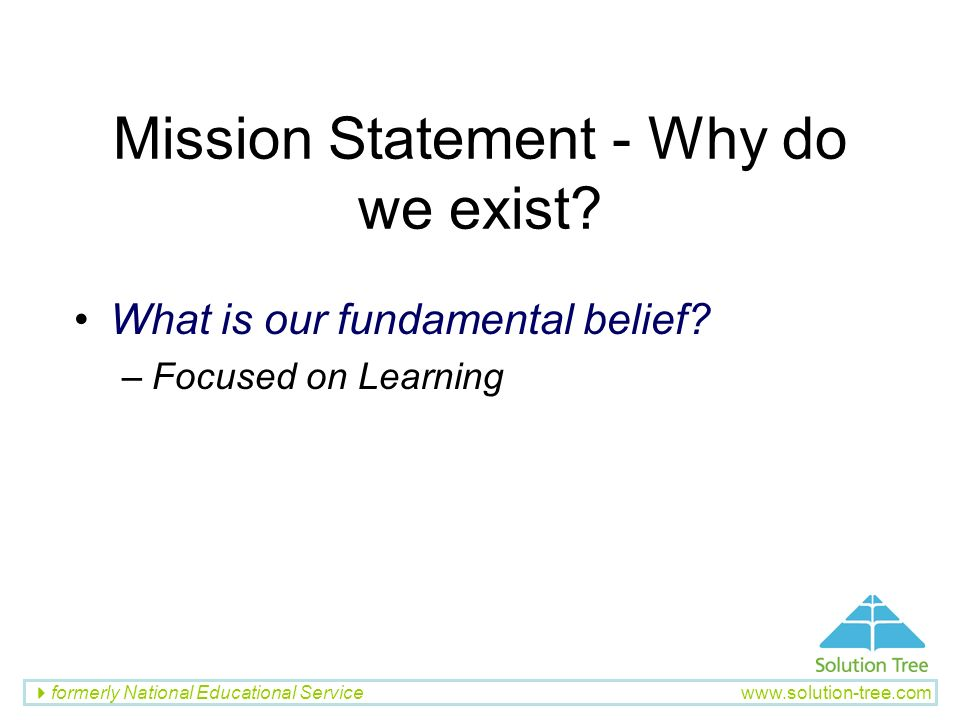 Mission Statement - Why do we exist? What is our fundamental belief? –Focused on Learning