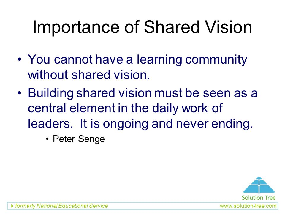 formerly National Educational Service www.solution-tree.com Importance of Shared Vision You cannot have a learning community without shared vision. Bu