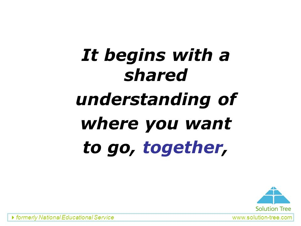 formerly National Educational Service www.solution-tree.com It begins with a shared understanding of where you want to go, together,
