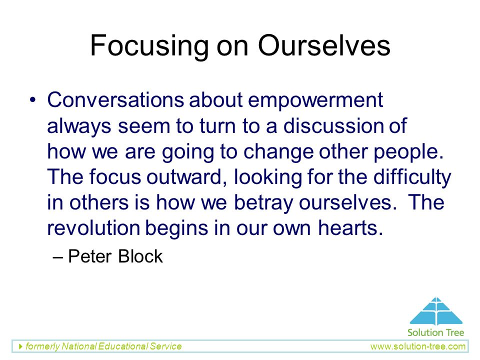 formerly National Educational Service www.solution-tree.com Focusing on Ourselves Conversations about empowerment always seem to turn to a discussion