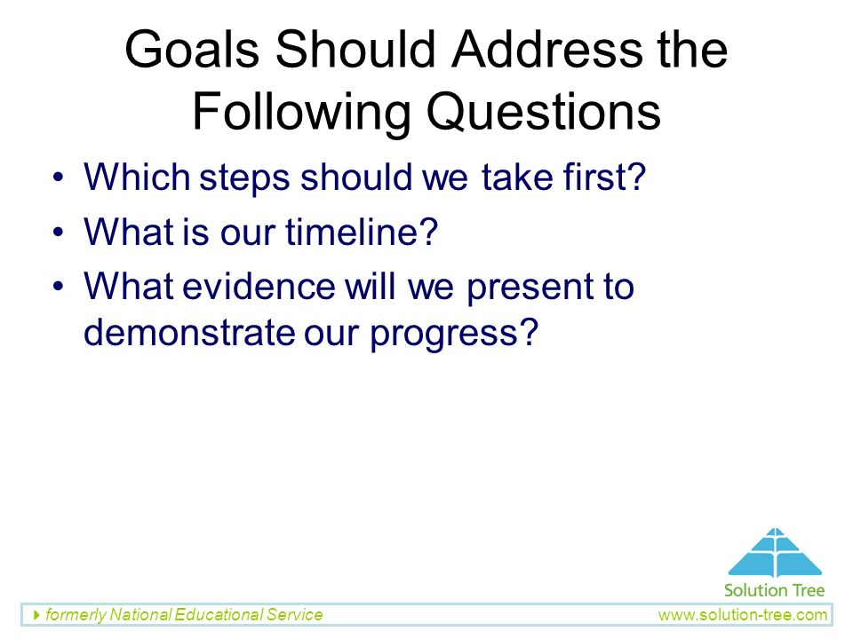 formerly National Educational Service www.solution-tree.com Goals Should Address the Following Questions Which steps should we take first? What is our
