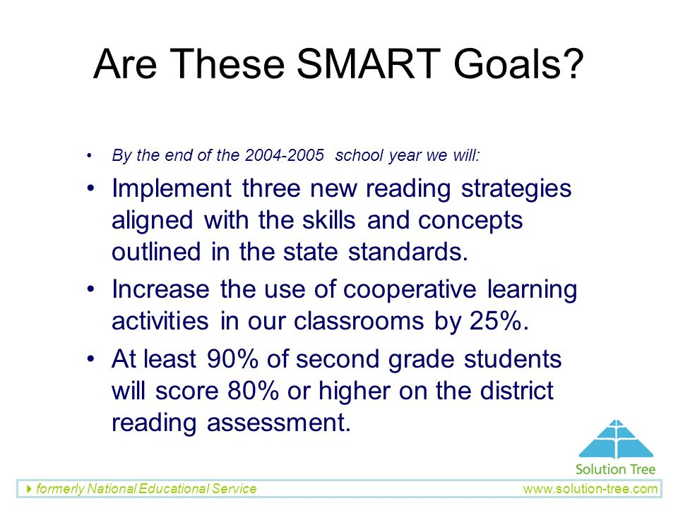 formerly National Educational Service www.solution-tree.com Are These SMART Goals? By the end of the 2004-2005 school year we will: Implement three ne