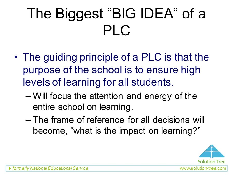 formerly National Educational Service www.solution-tree.com The Biggest BIG IDEA of a PLC The guiding principle of a PLC is that the purpose of the sc