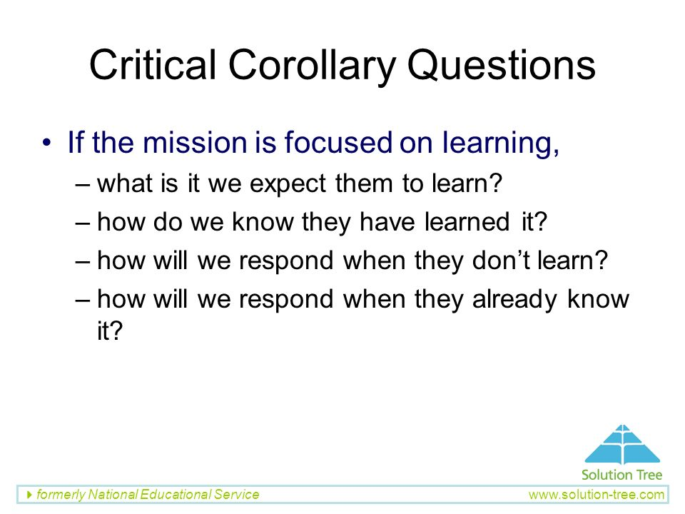 formerly National Educational Service www.solution-tree.com Critical Corollary Questions If the mission is focused on learning, –what is it we expect
