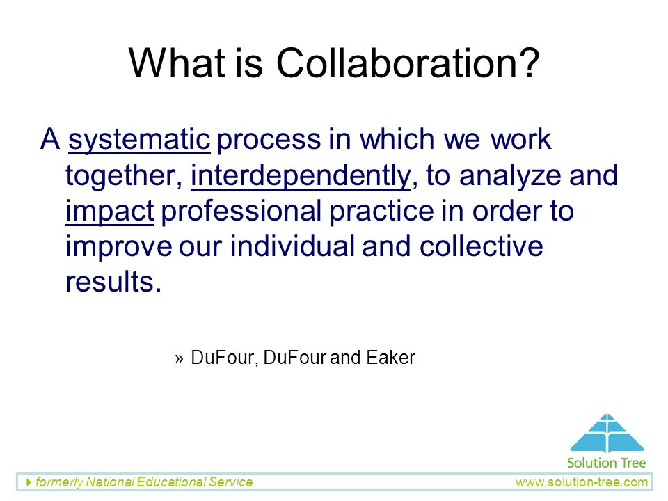 formerly National Educational Service www.solution-tree.com What is Collaboration? A systematic process in which we work together, interdependently, t