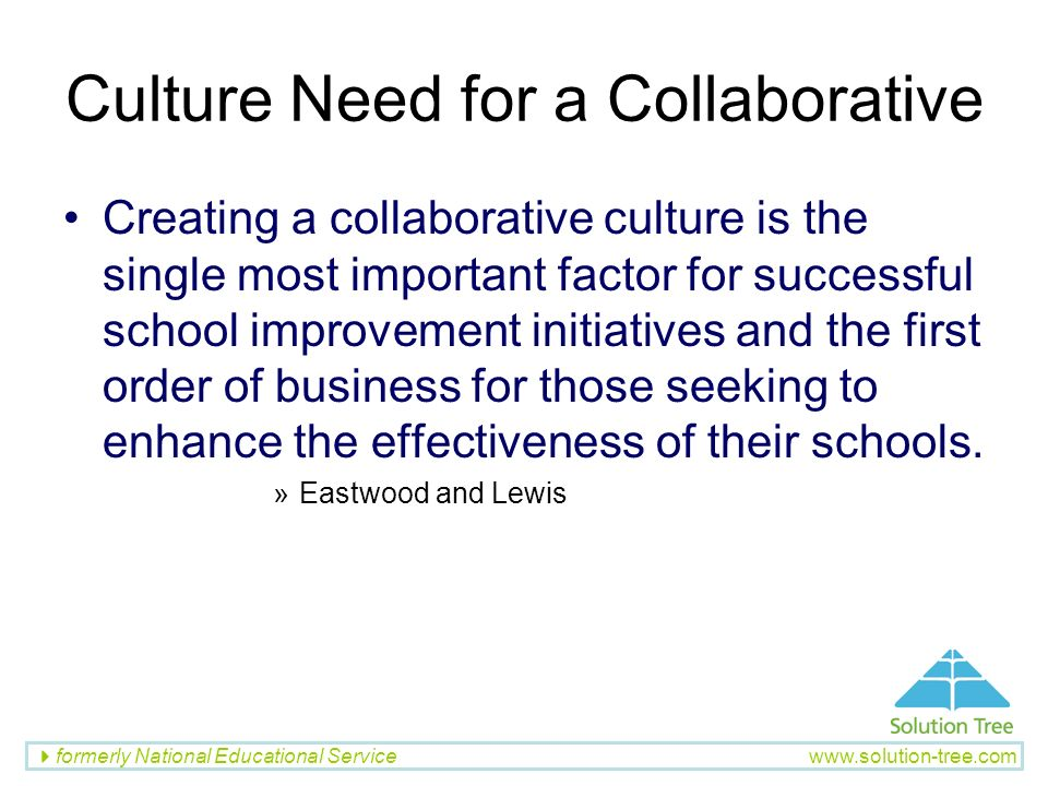 formerly National Educational Service www.solution-tree.com Culture Need for a Collaborative Creating a collaborative culture is the single most impor
