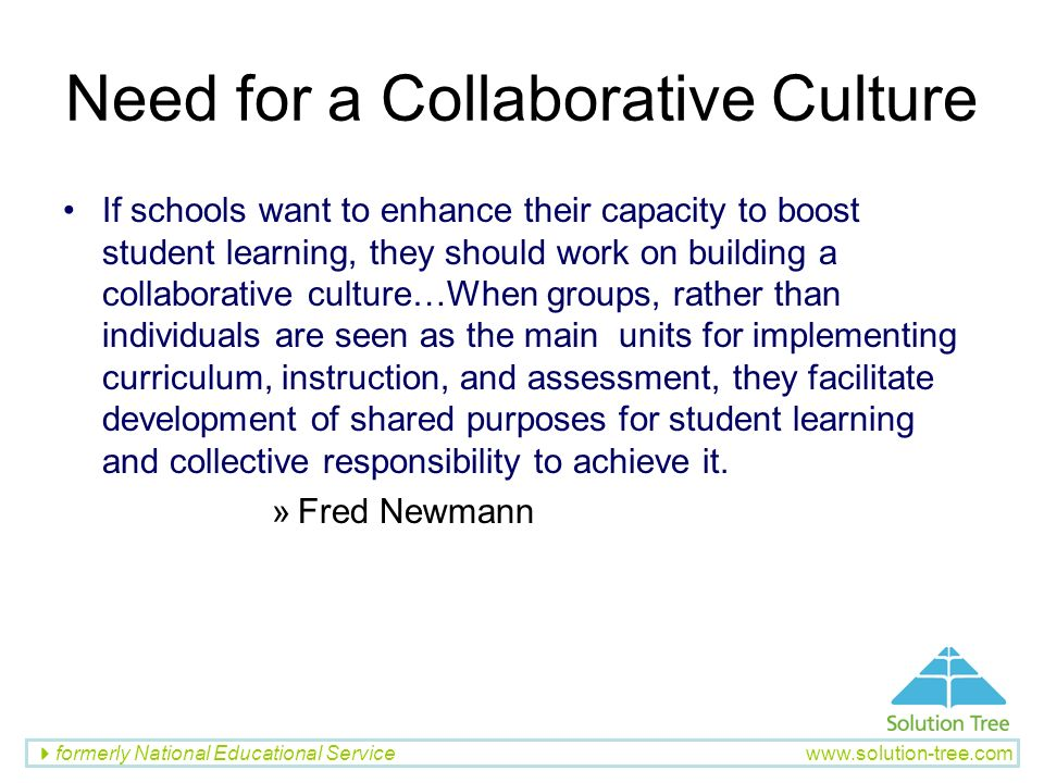 formerly National Educational Service www.solution-tree.com Need for a Collaborative Culture If schools want to enhance their capacity to boost studen