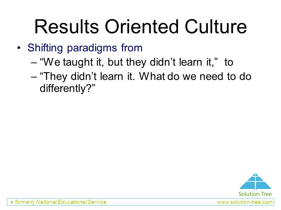 formerly National Educational Service www.solution-tree.com Results Oriented Culture Shifting paradigms from –We taught it, but they didnt learn it, t