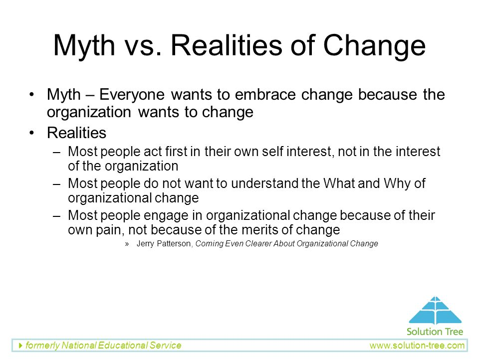 formerly National Educational Service www.solution-tree.com Myth vs. Realities of Change Myth – Everyone wants to embrace change because the organizat