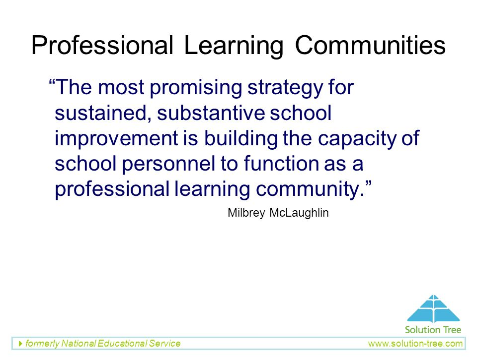 formerly National Educational Service www.solution-tree.com Professional Learning Communities The most promising strategy for sustained, substantive s
