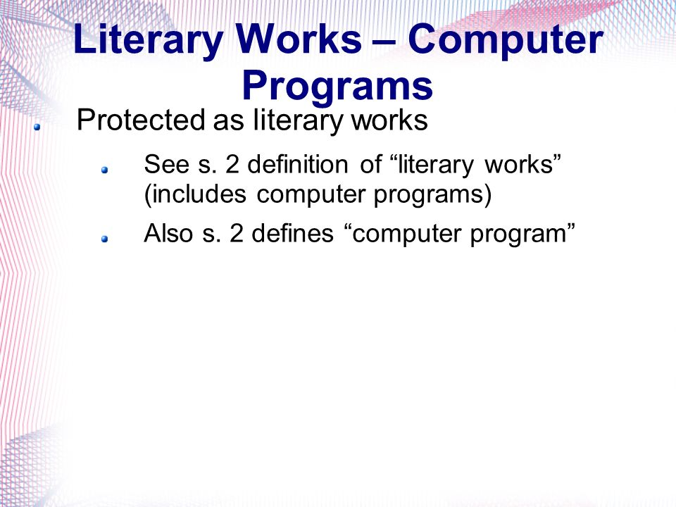 Literary Works – Computer Programs Protected as literary works See s.