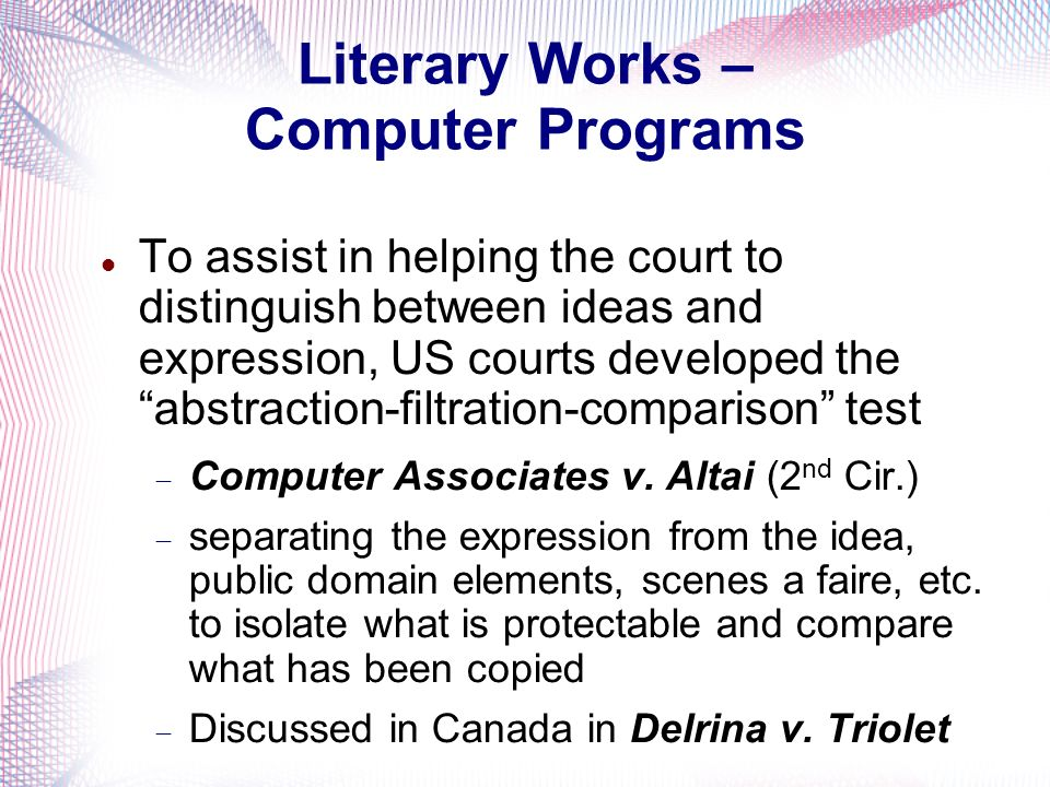 Literary Works – Computer Programs To assist in helping the court to distinguish between ideas and expression, US courts developed the abstraction-filtration-comparison test Computer Associates v.