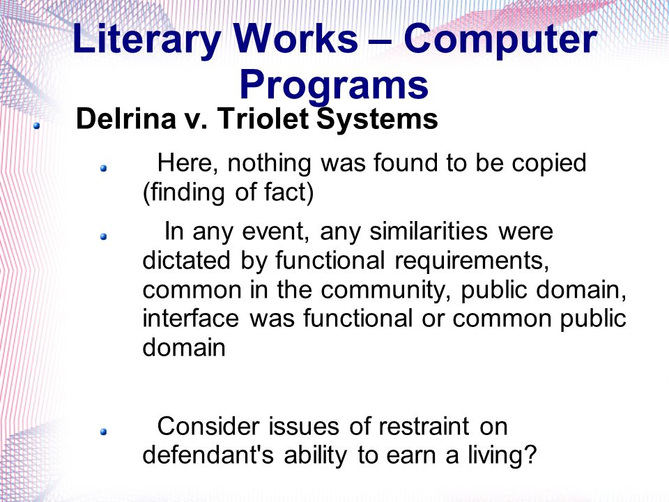 Literary Works – Computer Programs Delrina v. Triolet Systems Here, nothing was found to be copied (finding of fact) In any event, any similarities we
