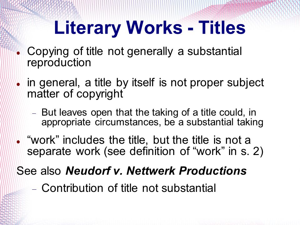 Literary Works - Titles Copying of title not generally a substantial reproduction in general, a title by itself is not proper subject matter of copyright But leaves open that the taking of a title could, in appropriate circumstances, be a substantial taking work includes the title, but the title is not a separate work (see definition of work in s.