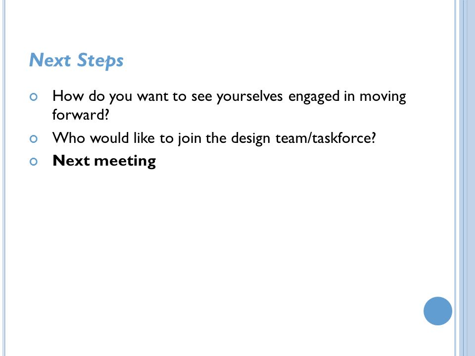 Next Steps How do you want to see yourselves engaged in moving forward? Who would like to join the design team/taskforce? Next meeting