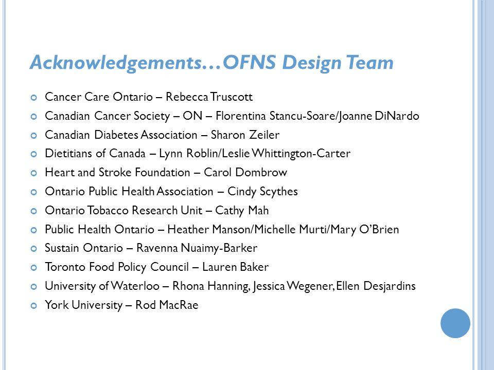 Acknowledgements…OFNS Design Team Cancer Care Ontario – Rebecca Truscott Canadian Cancer Society – ON – Florentina Stancu-Soare/Joanne DiNardo Canadia