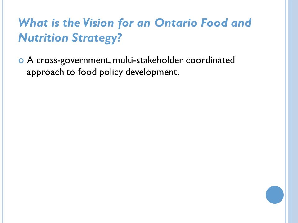 What is the Vision for an Ontario Food and Nutrition Strategy? A cross-government, multi-stakeholder coordinated approach to food policy development.