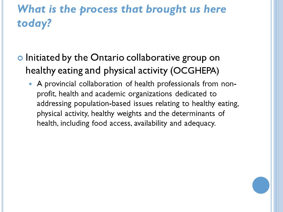 What is the process that brought us here today? Initiated by the Ontario collaborative group on healthy eating and physical activity ( OCGHEPA) A prov