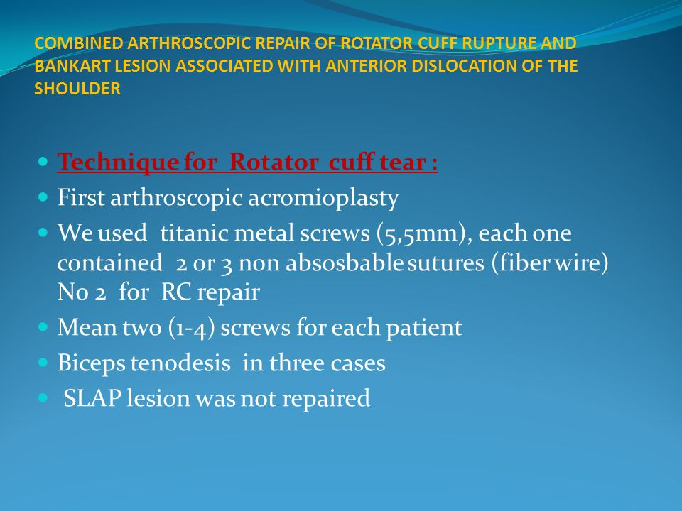 COMBINED ARTHROSCOPIC REPAIR OF ROTATOR CUFF RUPTURE AND BANKART LESION ASSOCIATED WITH ANTERIOR DISLOCATION OF THE SHOULDER Technique for Rotator cuff tear : First arthroscopic acromioplasty We used titanic metal screws (5,5mm), each one contained 2 or 3 non absosbable sutures (fiber wire) N0 2 for RC repair Mean two (1-4) screws for each patient Biceps tenodesis in three cases SLAP lesion was not repaired