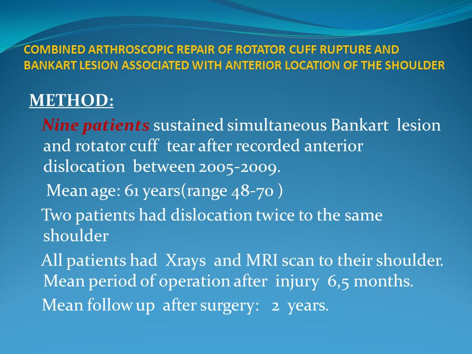 COMBINED ARTHROSCOPIC REPAIR OF ROTATOR CUFF RUPTURE AND BANKART LESION ASSOCIATED WITH ANTERIOR LOCATION OF THE SHOULDER METHOD: Nine patients sustained simultaneous Bankart lesion and rotator cuff tear after recorded anterior dislocation between 2005-2009.