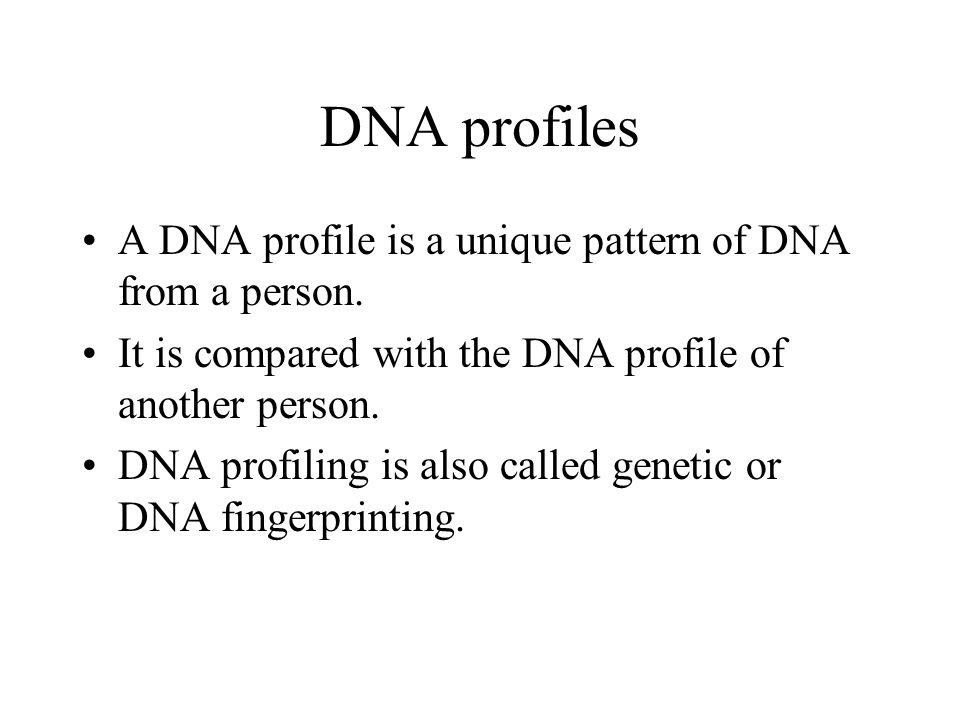 DNA profiles A DNA profile is a unique pattern of DNA from a person. It is compared with the DNA profile of another person. DNA profiling is also call