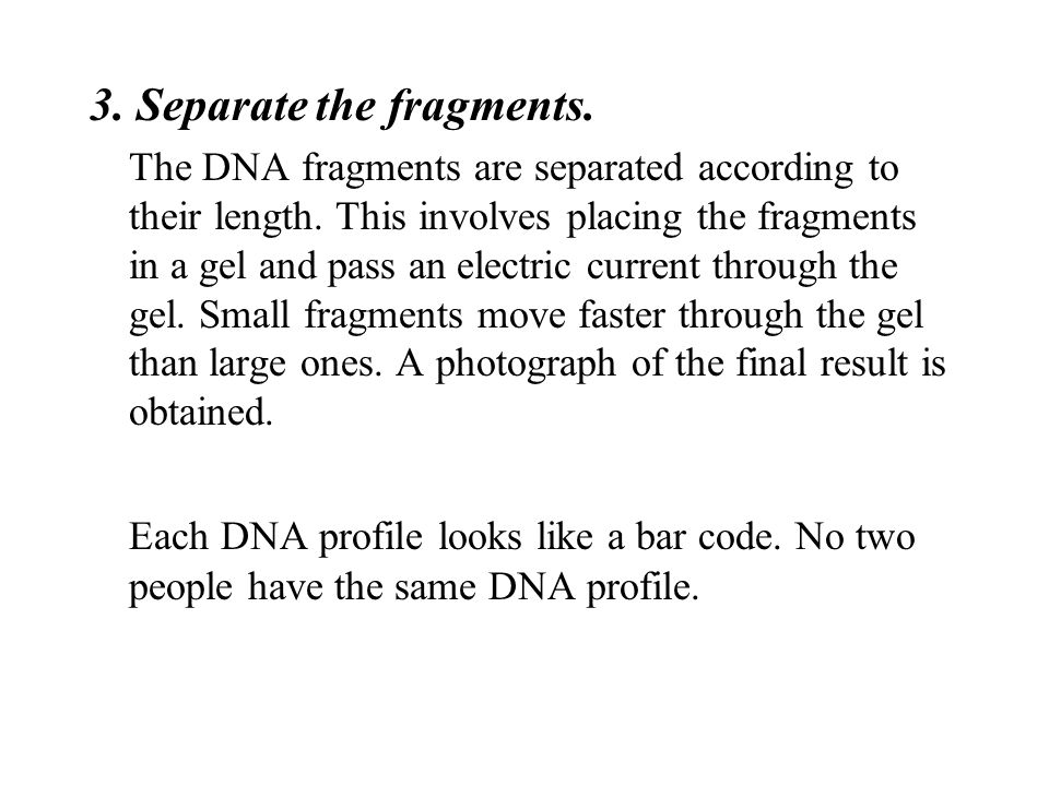 3. Separate the fragments. The DNA fragments are separated according to their length. This involves placing the fragments in a gel and pass an electri