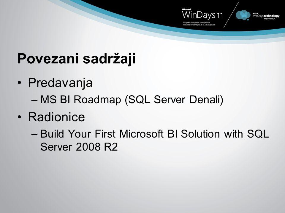 Povezani sadržaji Predavanja –MS BI Roadmap (SQL Server Denali) Radionice –Build Your First Microsoft BI Solution with SQL Server 2008 R2