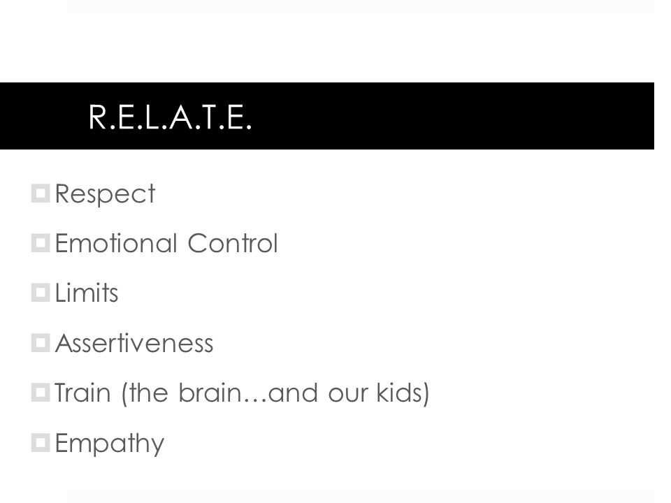 R.E.L.A.T.E. Respect Emotional Control Limits Assertiveness Train (the brain…and our kids) Empathy