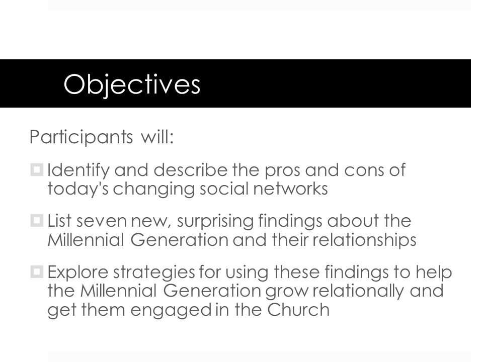 Objectives Participants will: Identify and describe the pros and cons of today's changing social networks List seven new, surprising findings about th