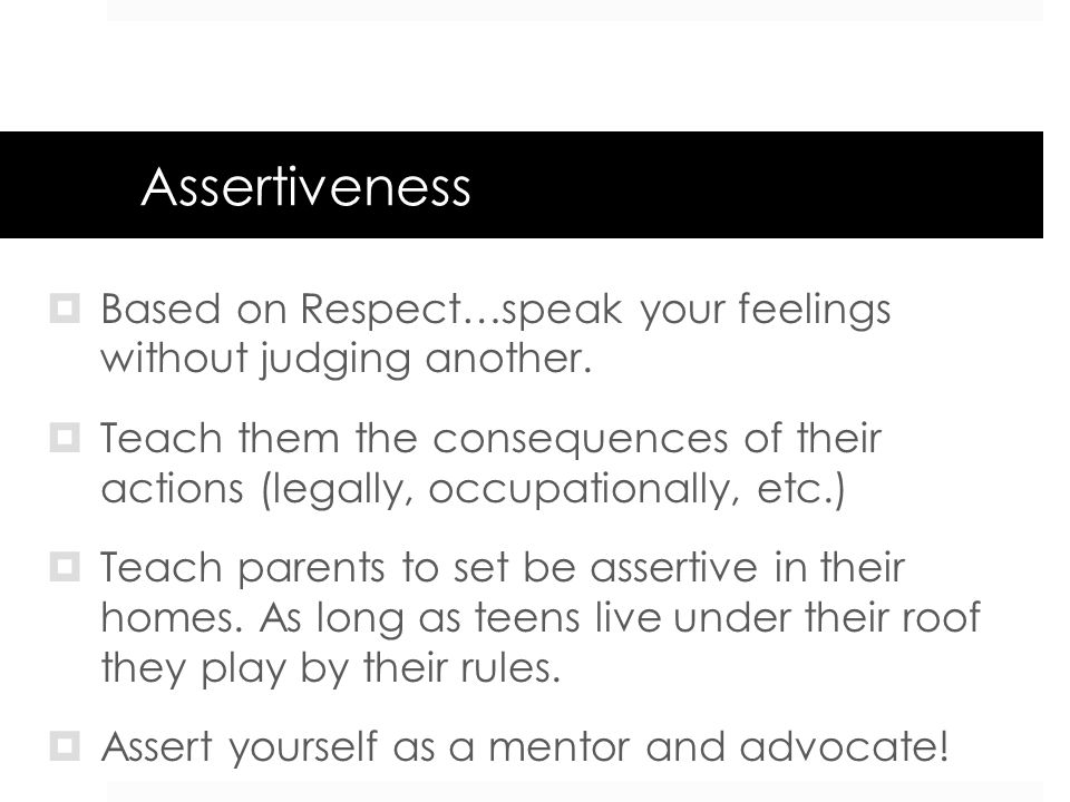 Assertiveness Based on Respect…speak your feelings without judging another. Teach them the consequences of their actions (legally, occupationally, etc