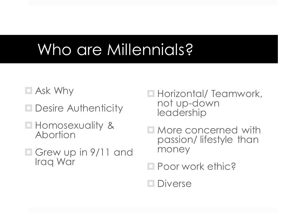 Who are Millennials? Ask Why Desire Authenticity Homosexuality & Abortion Grew up in 9/11 and Iraq War Horizontal/ Teamwork, not up-down leadership Mo