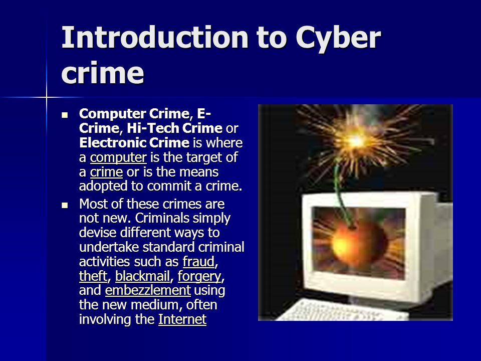 Introduction to Cyber crime Computer Crime, E- Crime, Hi-Tech Crime or Electronic Crime is where a computer is the target of a crime or is the means a