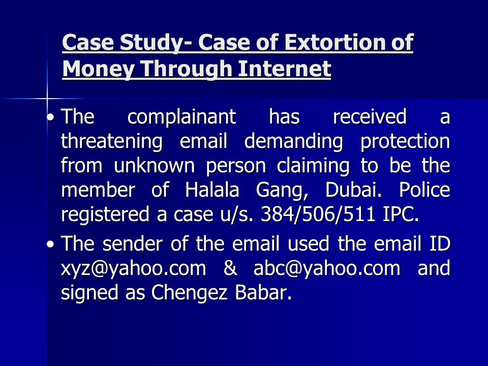 Case Study- Case of Extortion of Money Through Internet The complainant has received a threatening email demanding protection from unknown person clai
