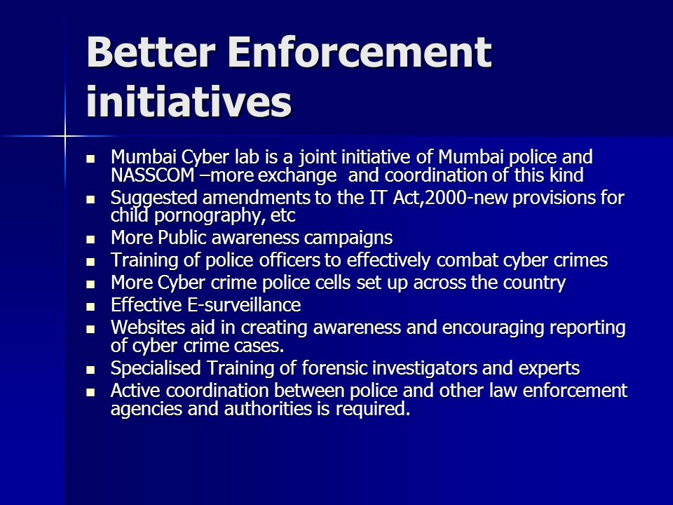 Better Enforcement initiatives Mumbai Cyber lab is a joint initiative of Mumbai police and NASSCOM –more exchange and coordination of this kind Mumbai