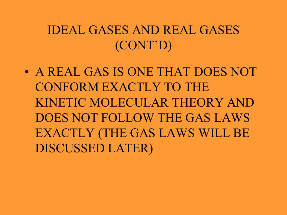 IDEAL GASES AND REAL GASES (CONTD) IF AN IDEAL GAS DOES NOT EXIST, WHY DO WE TALK ABOUT IT ? MANY GASES UNDER THE RIGHT CONDITIONS ACT SIMILARLY TO AN