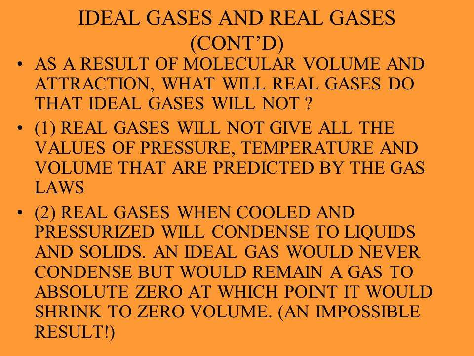 IDEAL GASES AND REAL GASES (CONTD) IN WHAT WAYS DO REAL GASES DIFFER FROM AN IDEAL GAS ? (1) IN REAL GASES THE MOLECULES DO HAVE A VOLUME. IN AN IDEAL