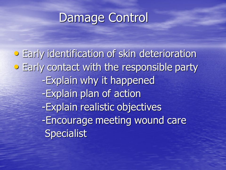 Damage Control Early identification of skin deterioration Early identification of skin deterioration Early contact with the responsible party Early co