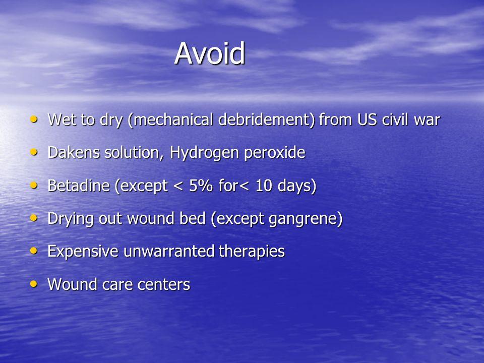 Avoid Avoid Wet to dry (mechanical debridement) from US civil war Wet to dry (mechanical debridement) from US civil war Dakens solution, Hydrogen pero