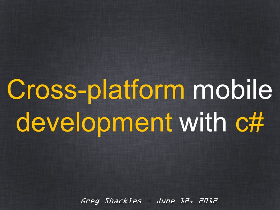 Greg Shackles - June 12, 2012 Cross-platform mobile development with c#