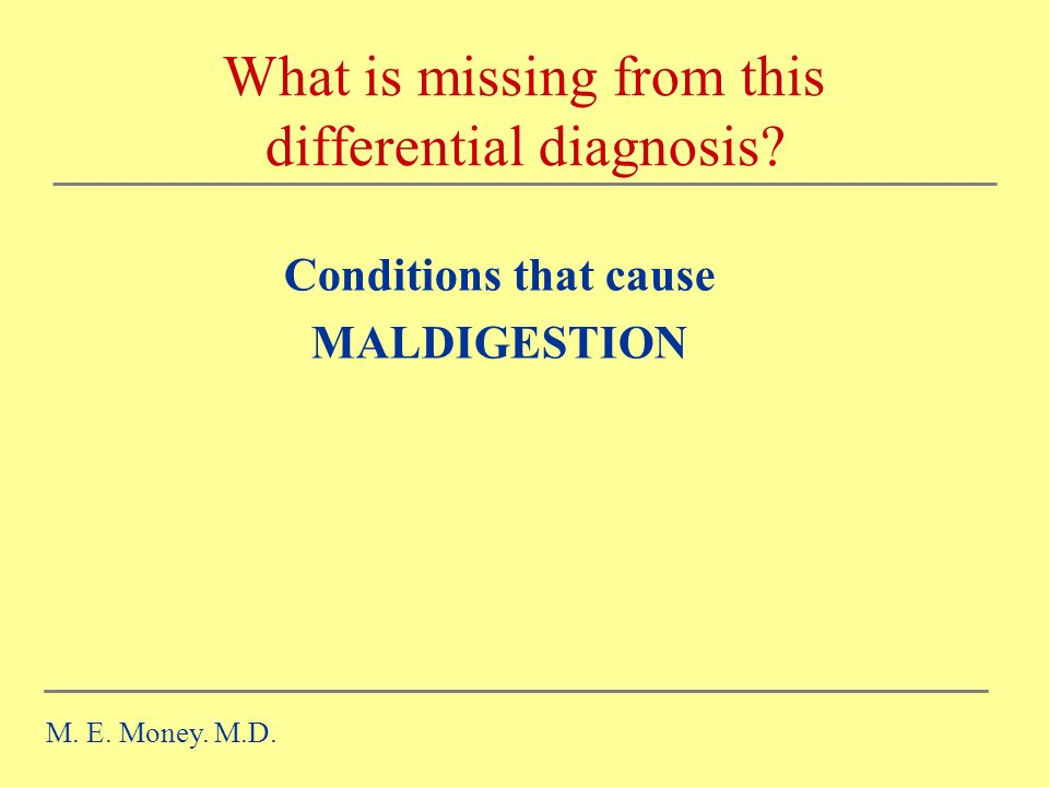 What is missing from this differential diagnosis.Conditions that cause MALDIGESTION M.